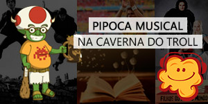 podcast pipoca musical, podcast nerd, caverna do troll, podcast game of thrones