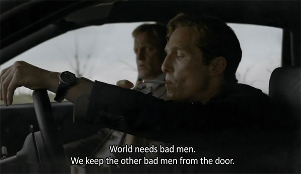 true detective quotes, world needs bad men