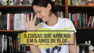 5 coisas que aprendi em 5 anos de blog | Especial de Aniversário